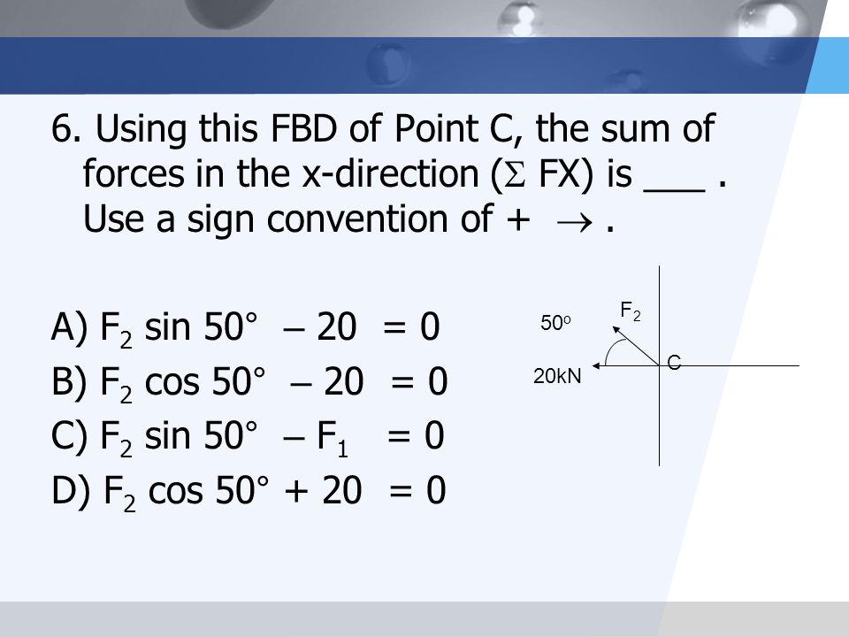 6. Using this FBD of Point C, the sum of forces in the x-direction ( FX) is ___ . Use a sign convention of +  .