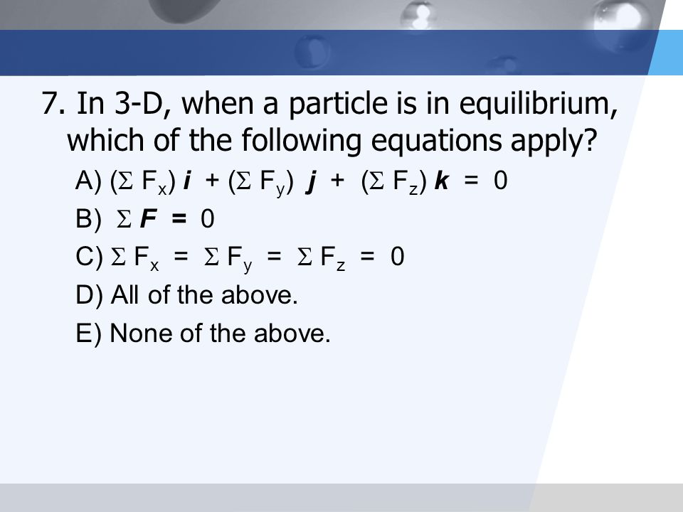 7. In 3-D, when a particle is in equilibrium, which of the following equations apply