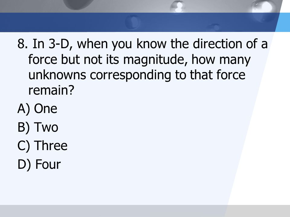 8. In 3-D, when you know the direction of a force but not its magnitude, how many unknowns corresponding to that force remain