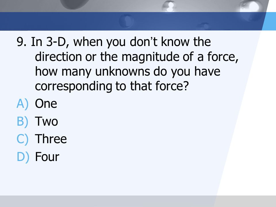 9. In 3-D, when you don't know the direction or the magnitude of a force, how many unknowns do you have corresponding to that force