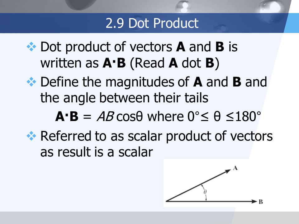 2.9 Dot Product Dot product of vectors A and B is written as A·B (Read A dot B) Define the magnitudes of A and B and the angle between their tails.