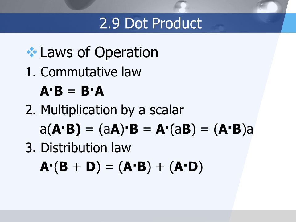 2.9 Dot Product Laws of Operation 1. Commutative law A·B = B·A