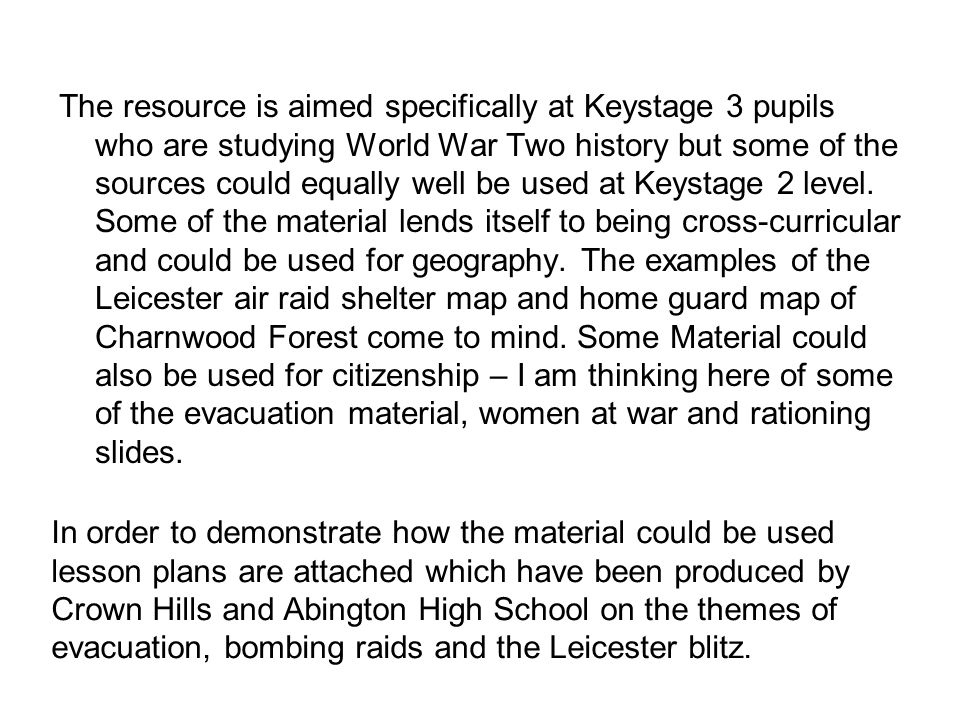 The resource is aimed specifically at Keystage 3 pupils who are studying World War Two history but some of the sources could equally well be used at Keystage 2 level. Some of the material lends itself to being cross-curricular and could be used for geography. The examples of the Leicester air raid shelter map and home guard map of Charnwood Forest come to mind. Some Material could also be used for citizenship – I am thinking here of some of the evacuation material, women at war and rationing slides.