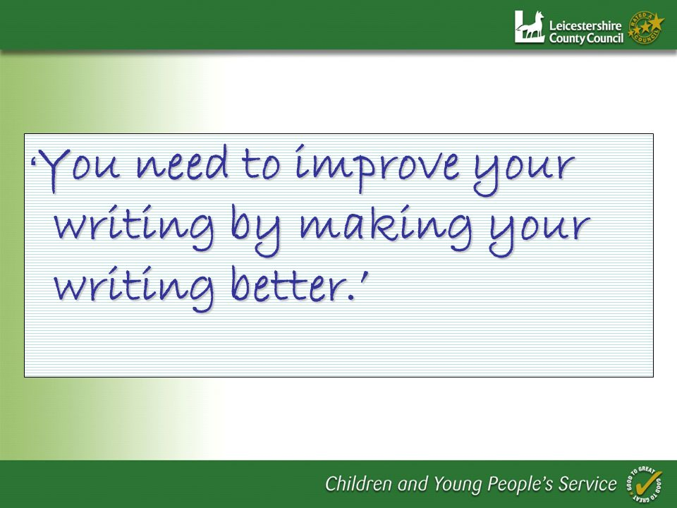 'You need to improve your writing by making your writing better.'
