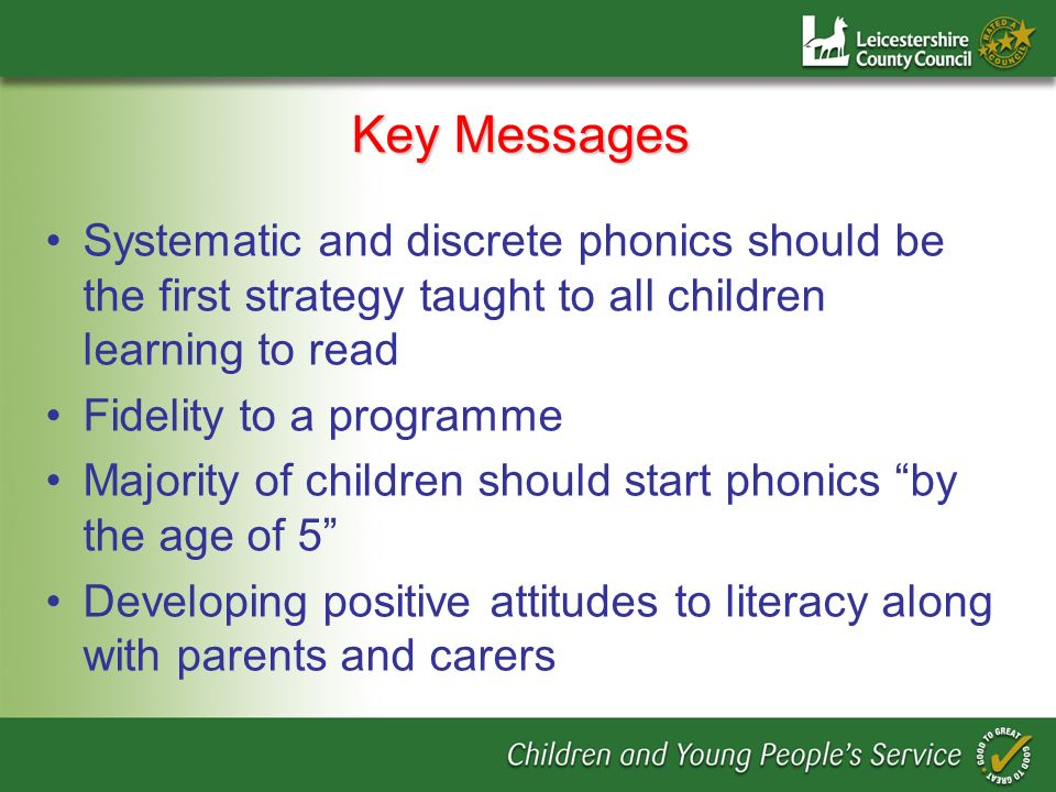 Key Messages Systematic and discrete phonics should be the first strategy taught to all children learning to read.