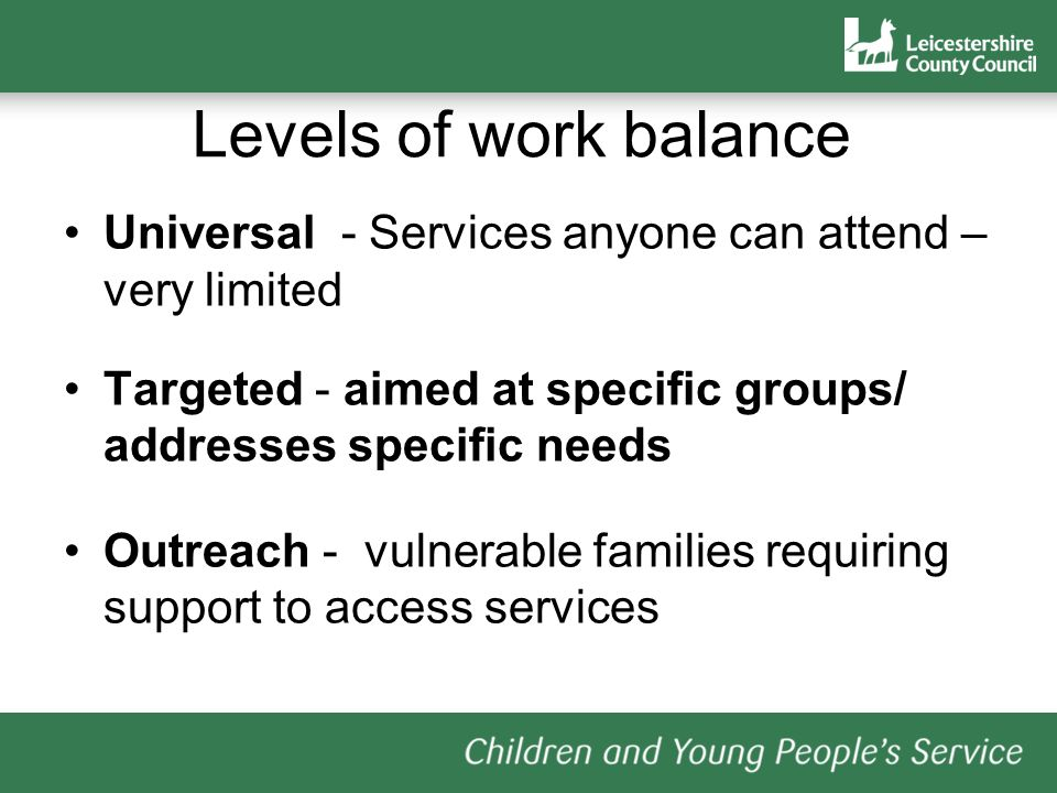 Levels of work balance Universal - Services anyone can attend – very limited. Targeted - aimed at specific groups/ addresses specific needs.