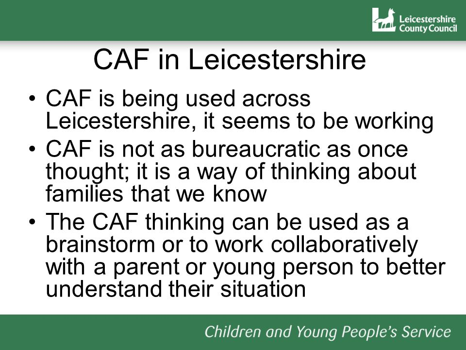 CAF in Leicestershire CAF is being used across Leicestershire, it seems to be working.