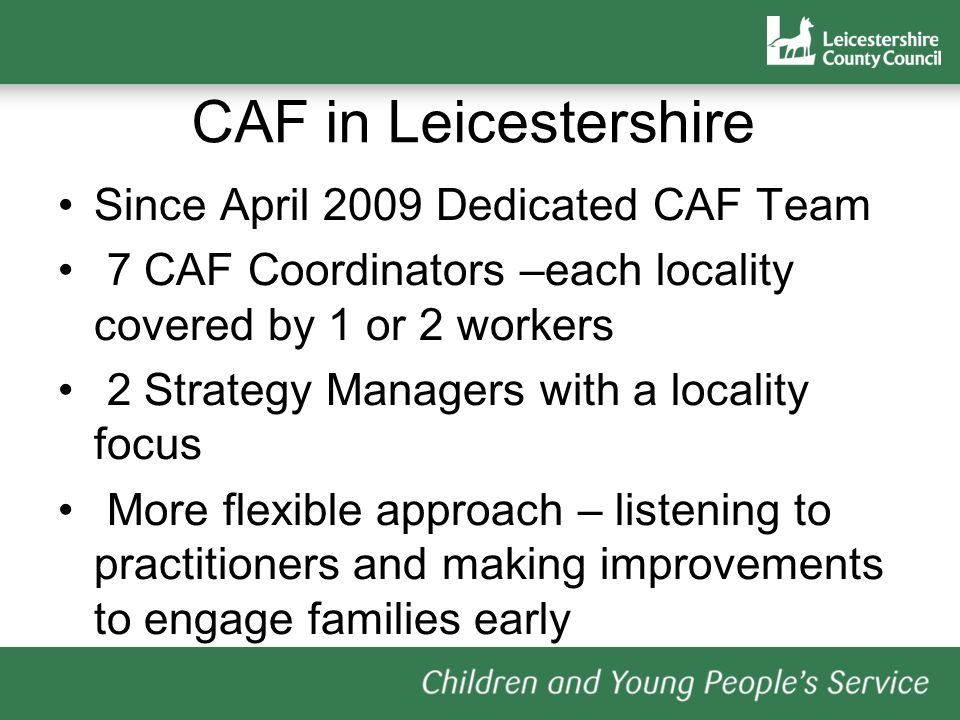 CAF in Leicestershire Since April 2009 Dedicated CAF Team