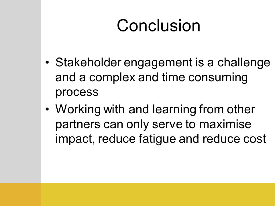 Conclusion Stakeholder engagement is a challenge and a complex and time consuming process.