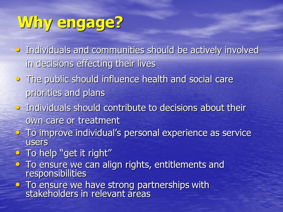 Why engage Individuals and communities should be actively involved in decisions effecting their lives.