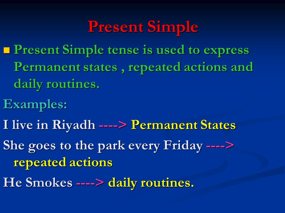 Present Simple Present Simple tense is used to express Permanent states , repeated actions and daily routines.