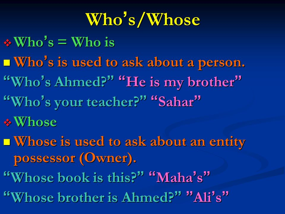 Who's/Whose Who's = Who is Who's is used to ask about a person.