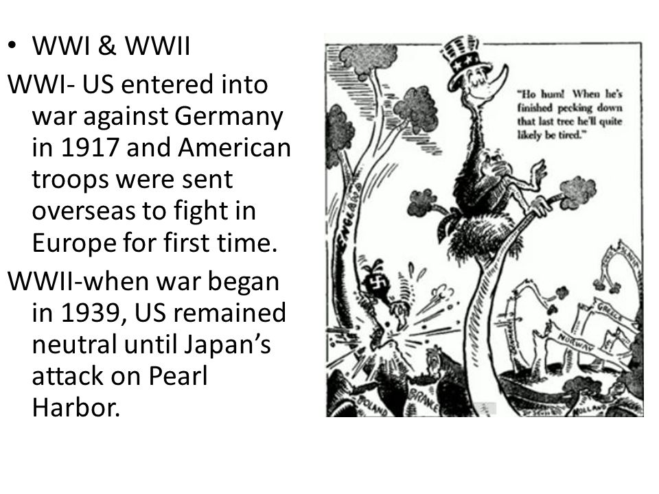 WWI & WWII WWI- US entered into war against Germany in 1917 and American troops were sent overseas to fight in Europe for first time.