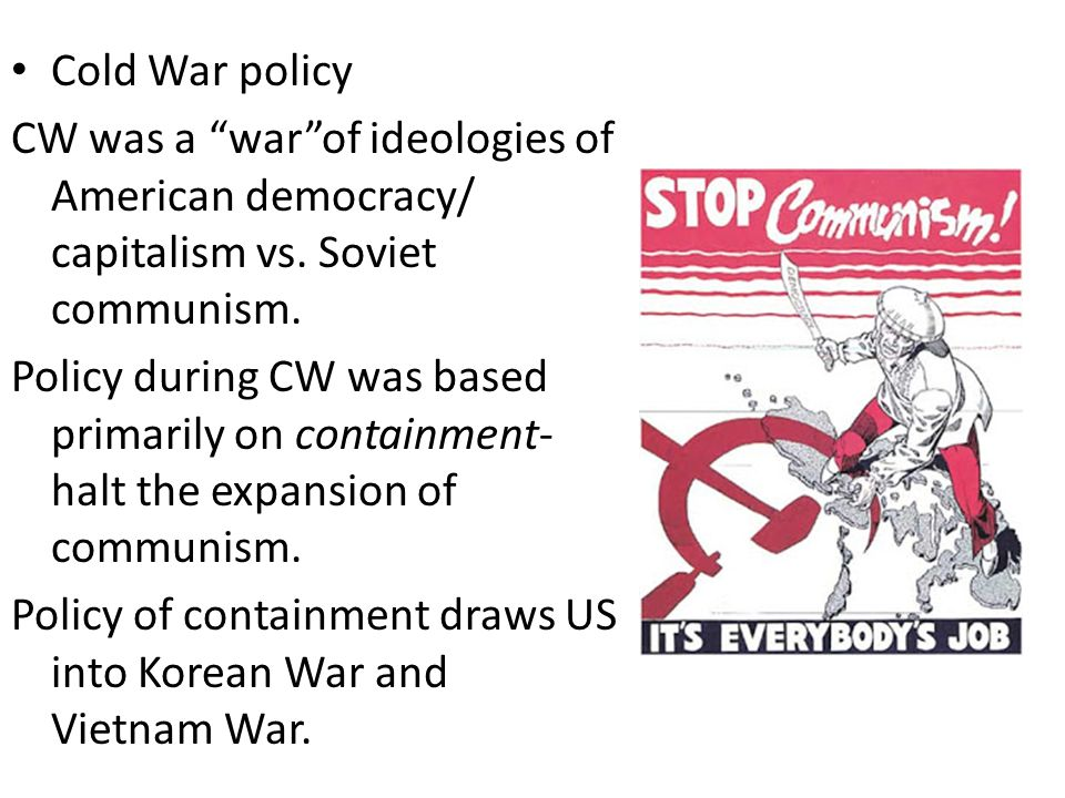 Cold War policy CW was a war of ideologies of American democracy/ capitalism vs. Soviet communism.