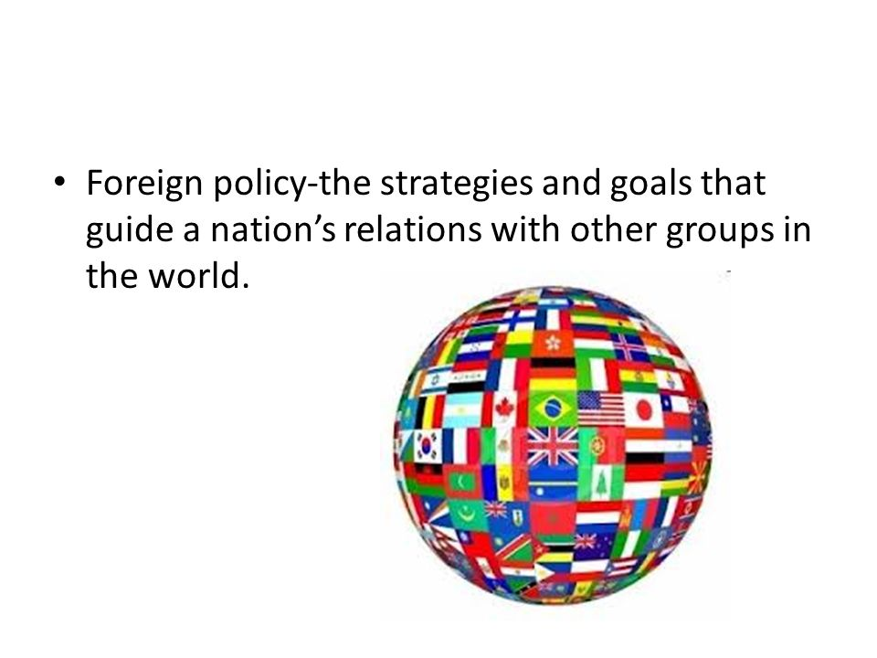 Foreign policy-the strategies and goals that guide a nation's relations with other groups in the world.