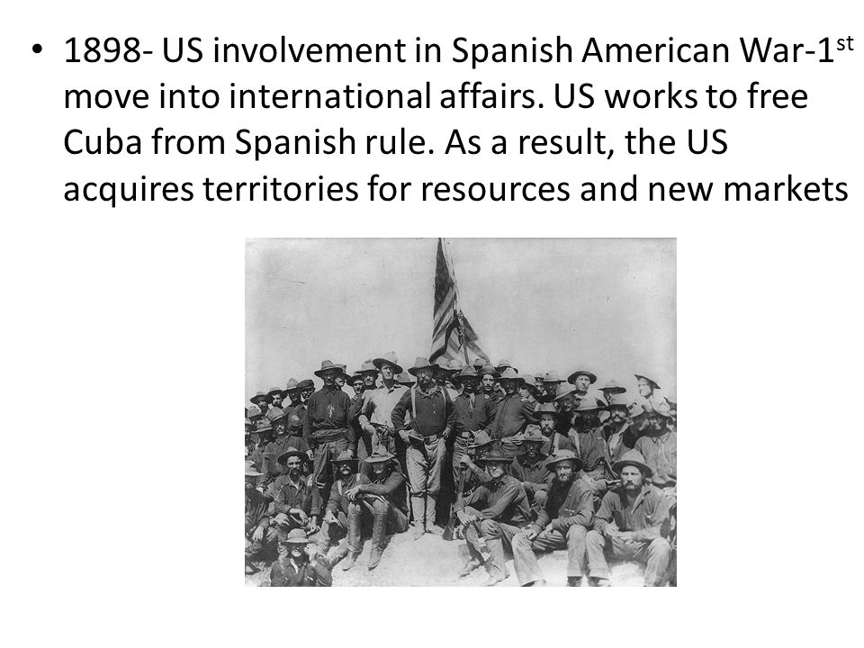 1898- US involvement in Spanish American War-1st move into international affairs.