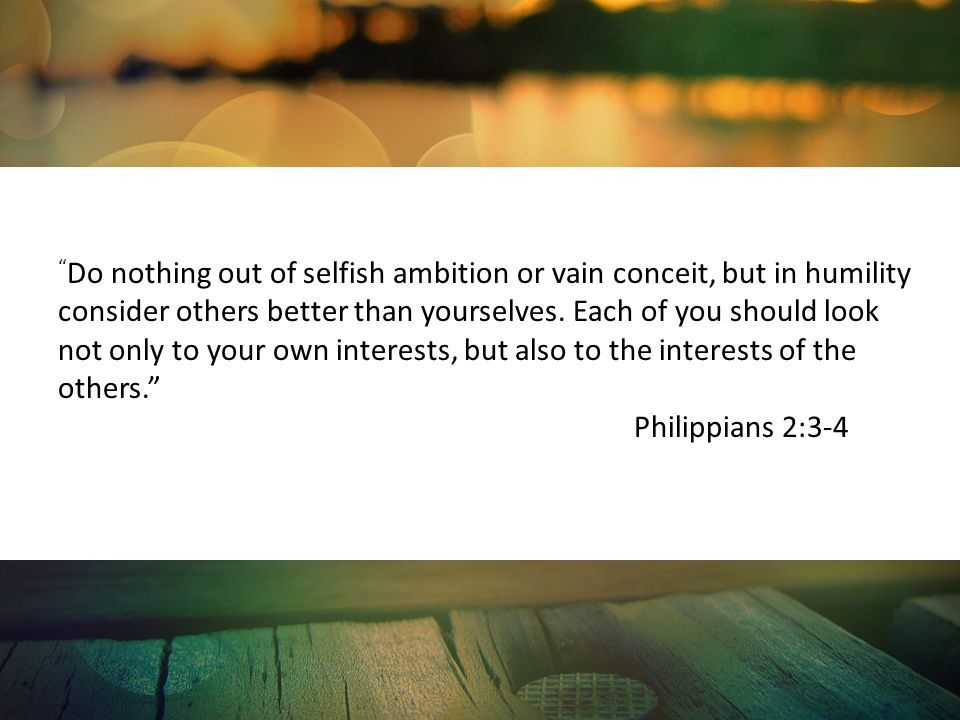Do nothing out of selfish ambition or vain conceit, but in humility consider others better than yourselves. Each of you should look not only to your own interests, but also to the interests of the others.