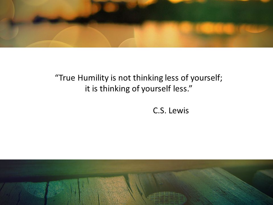 True Humility is not thinking less of yourself;