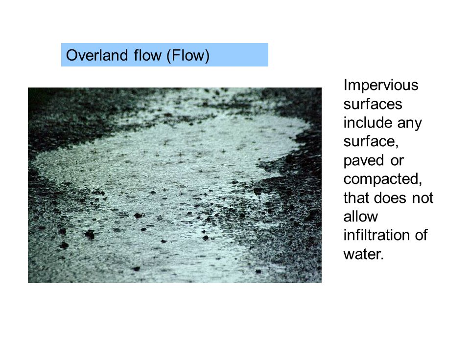 Overland flow (Flow) Impervious surfaces include any surface, paved or compacted, that does not allow infiltration of water.