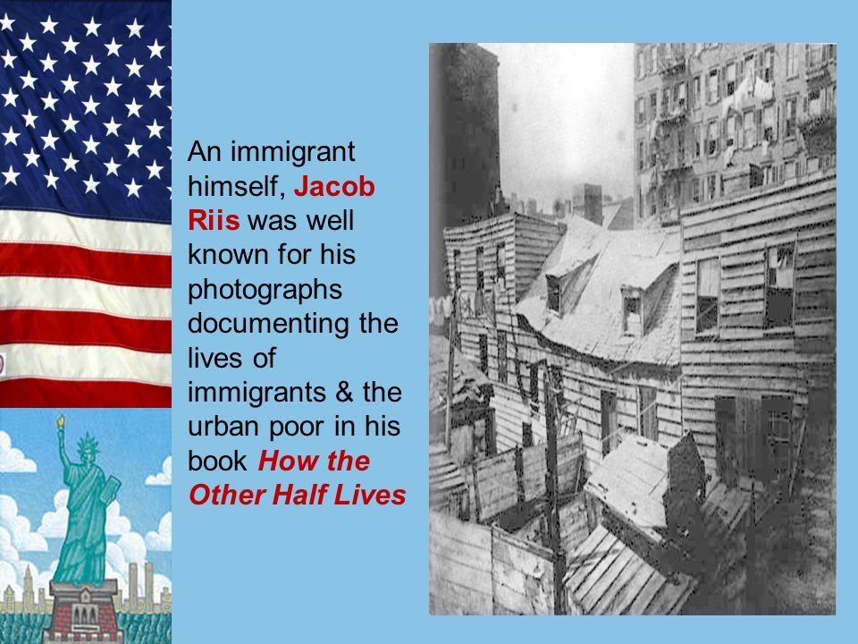 An immigrant himself, Jacob Riis was well known for his photographs documenting the lives of immigrants & the urban poor in his book How the Other Half Lives