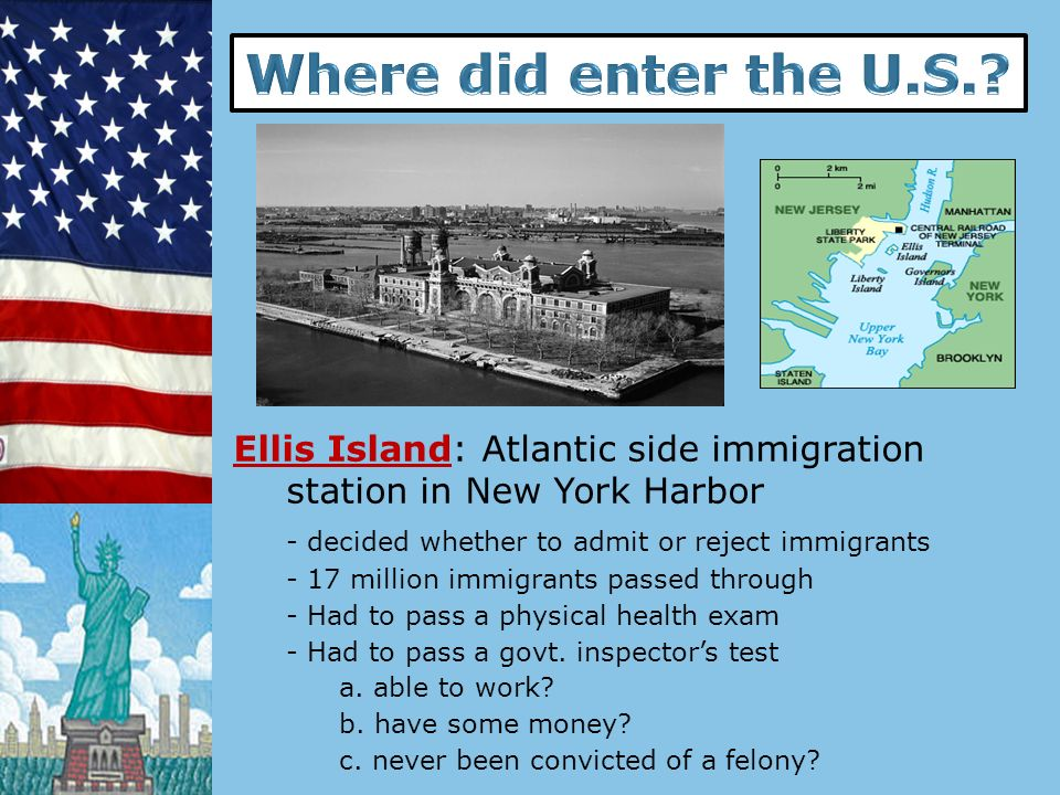 Where did enter the U.S. Ellis Island: Atlantic side immigration station in New York Harbor. - decided whether to admit or reject immigrants.