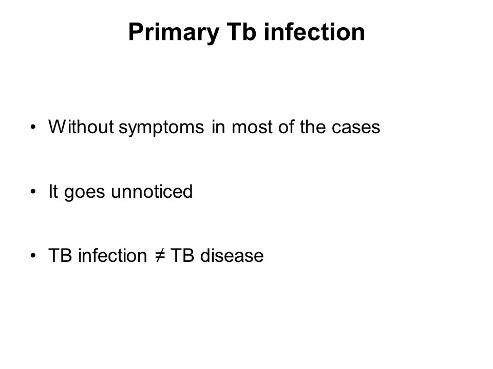 Primary Tb infection Without symptoms in most of the cases