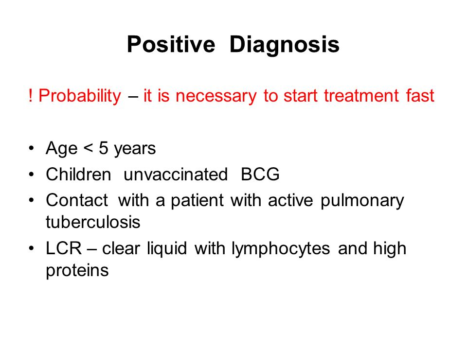 Positive Diagnosis ! Probability – it is necessary to start treatment fast. Age < 5 years. Children unvaccinated BCG.