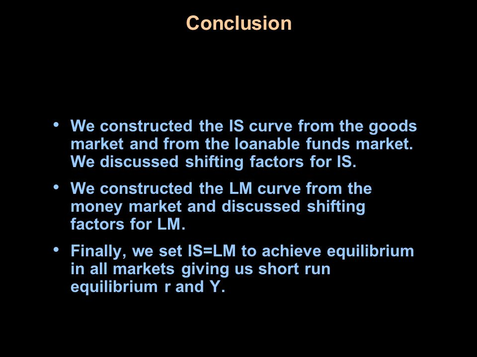 Conclusion We constructed the IS curve from the goods market and from the loanable funds market. We discussed shifting factors for IS.