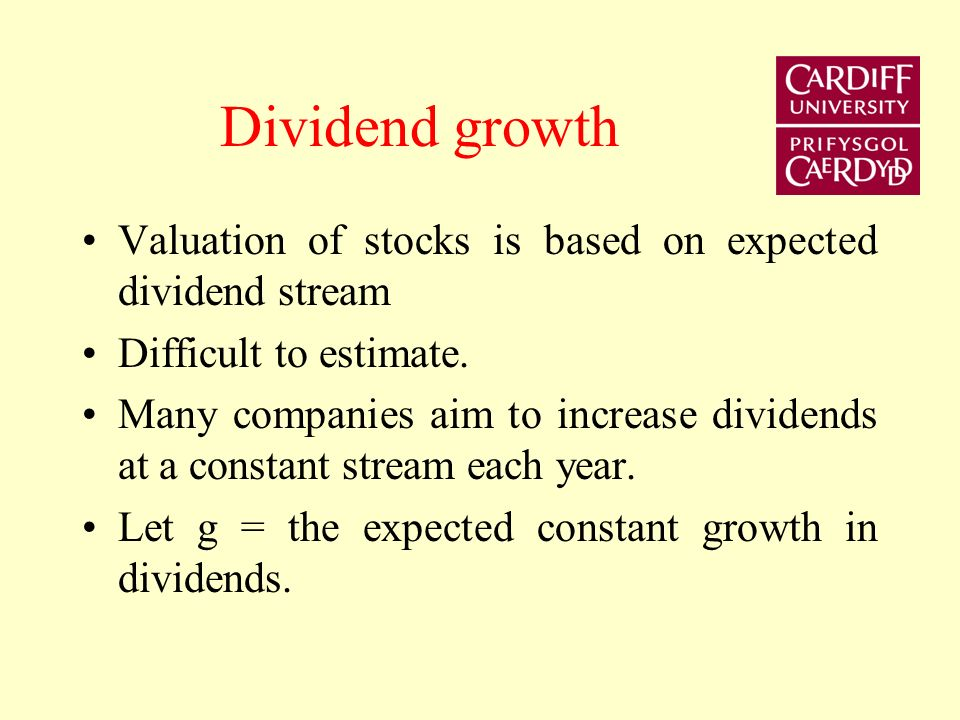 Dividend growth Valuation of stocks is based on expected dividend stream. Difficult to estimate.