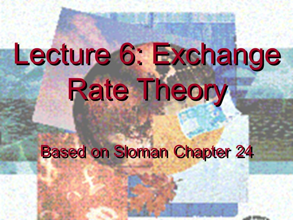 Lecture 6: Exchange Rate Theory
