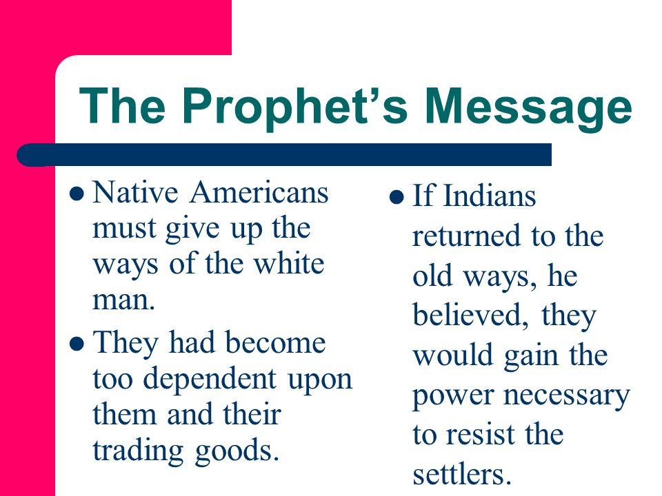 The Prophet's Message Native Americans must give up the ways of the white man. They had become too dependent upon them and their trading goods.