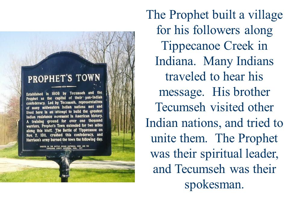 The Prophet built a village for his followers along Tippecanoe Creek in Indiana.