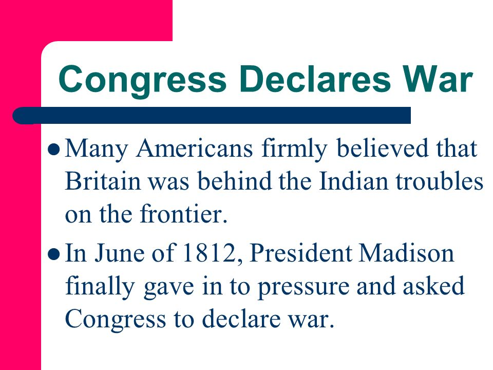 Congress Declares War Many Americans firmly believed that Britain was behind the Indian troubles on the frontier.
