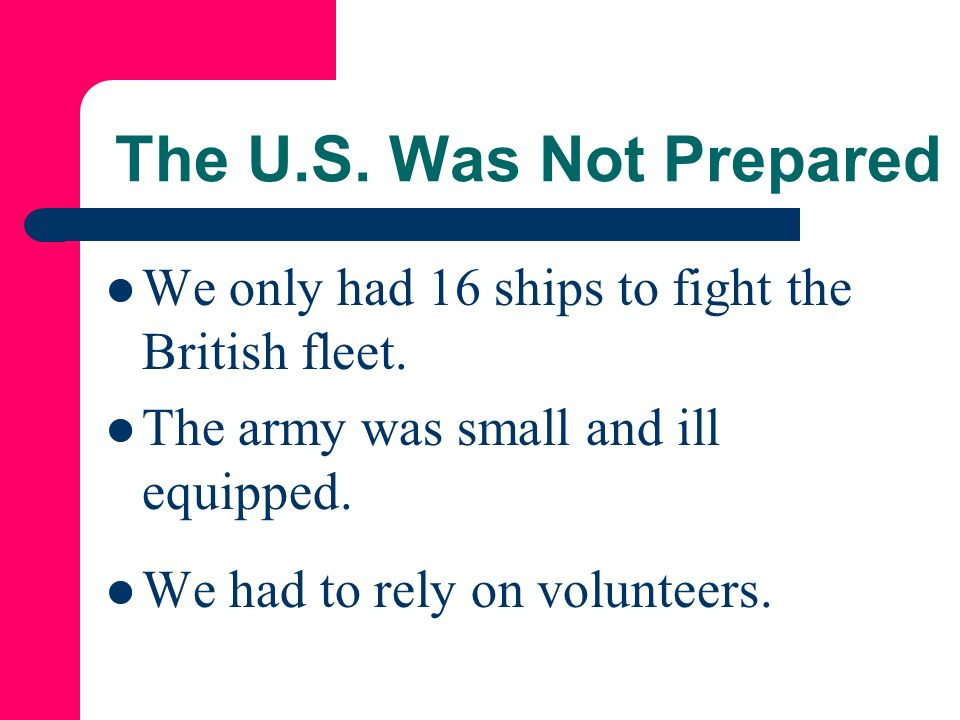 The U.S. Was Not Prepared We only had 16 ships to fight the British fleet. The army was small and ill equipped.