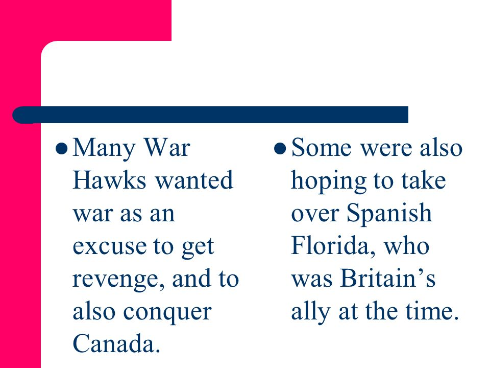 Many War Hawks wanted war as an excuse to get revenge, and to also conquer Canada.