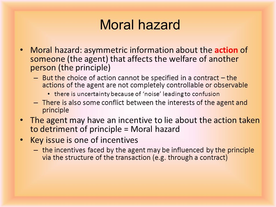 Moral hazard Moral hazard: asymmetric information about the action of someone (the agent) that affects the welfare of another person (the principle)