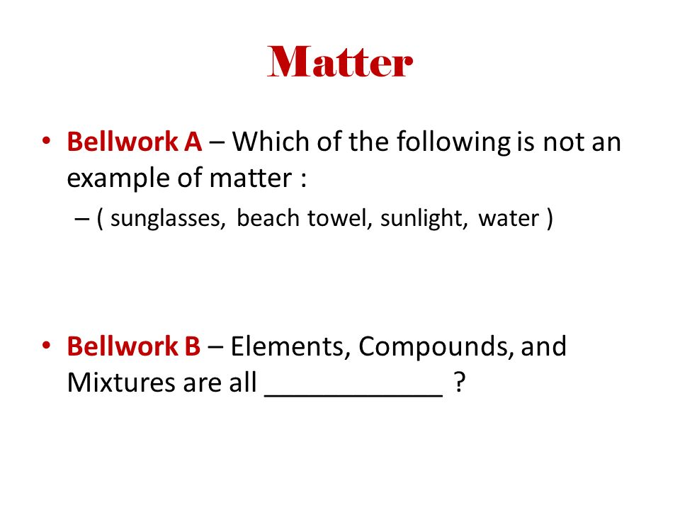 Matter Bellwork A – Which of the following is not an example of matter : ( sunglasses, beach towel, sunlight, water )