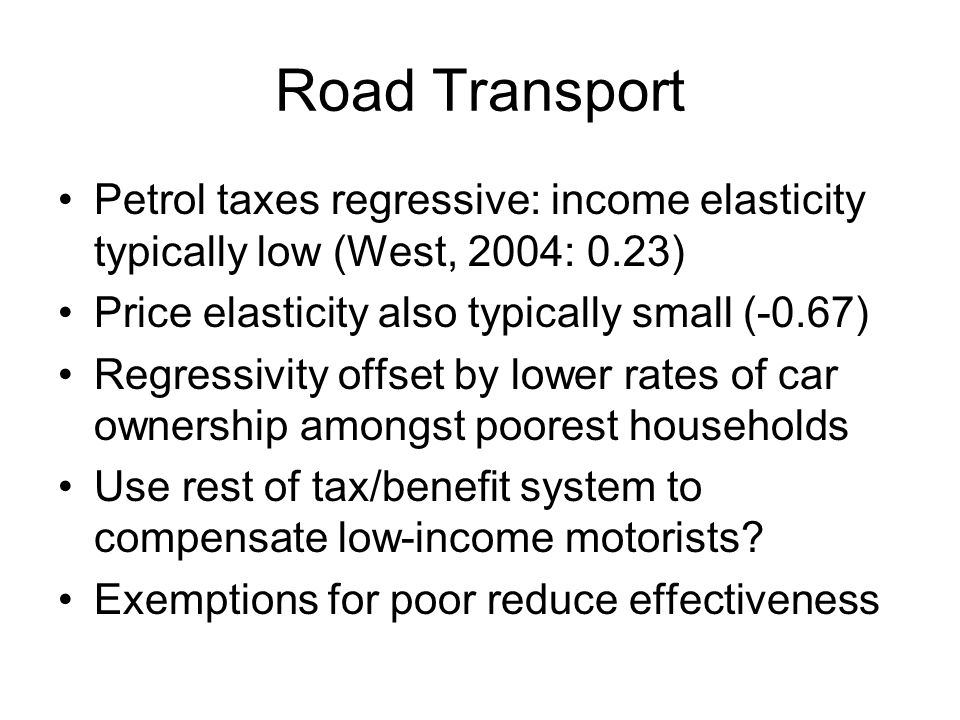 Road Transport Petrol taxes regressive: income elasticity typically low (West, 2004: 0.23) Price elasticity also typically small (-0.67)
