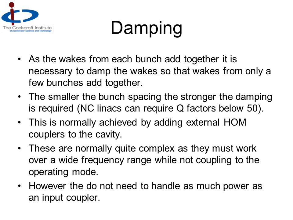 Damping As the wakes from each bunch add together it is necessary to damp the wakes so that wakes from only a few bunches add together.