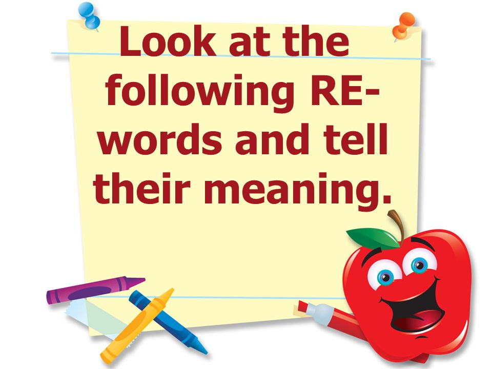 Look at the following RE- words and tell their meaning.