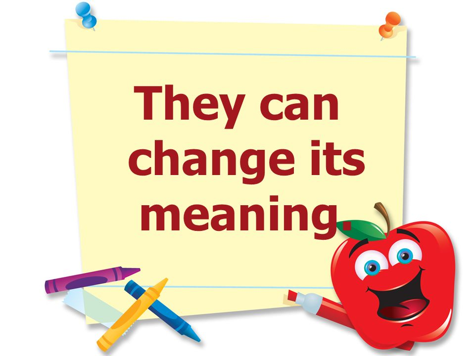 They can change its meaning.