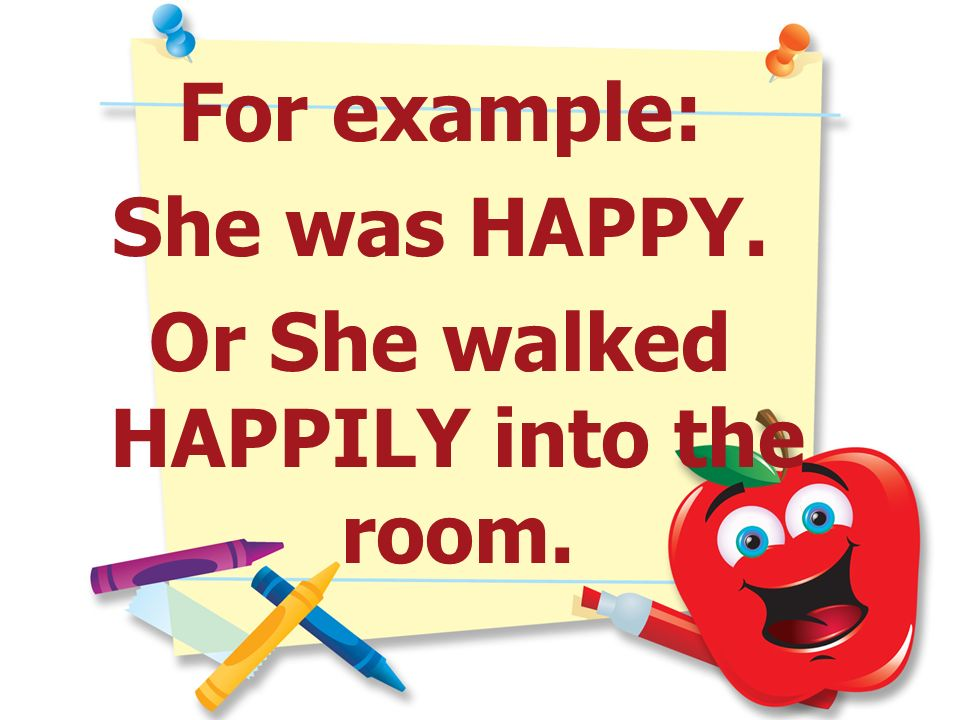 Or She walked HAPPILY into the room.