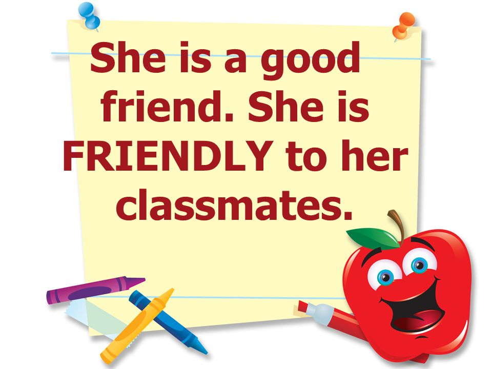 She is a good friend. She is FRIENDLY to her classmates.