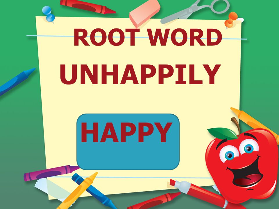 ROOT WORD UNHAPPILY HAPPY