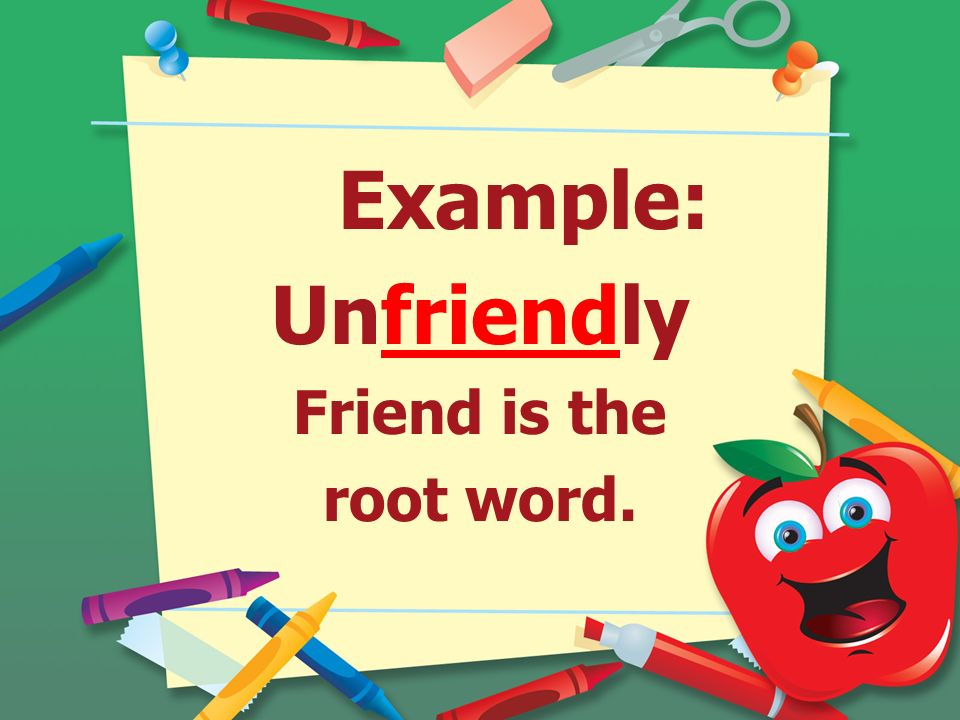 Example: Unfriendly Friend is the root word.