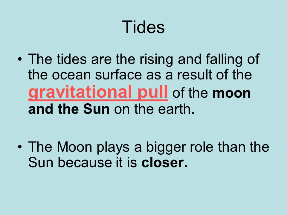 Tides The tides are the rising and falling of the ocean surface as a result of the gravitational pull of the moon and the Sun on the earth.