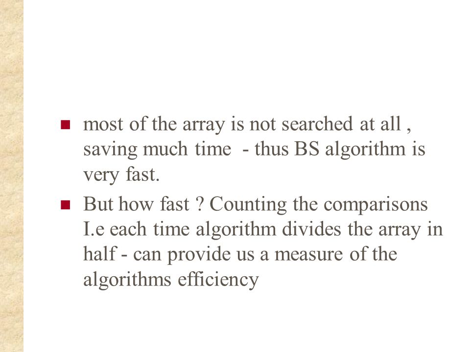 most of the array is not searched at all , saving much time - thus BS algorithm is very fast.