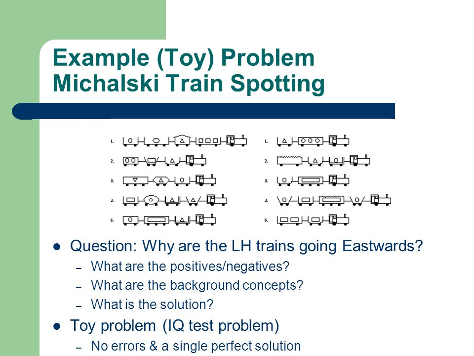 Example (Toy) Problem Michalski Train Spotting