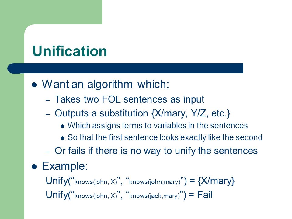 Unification Want an algorithm which: Example: