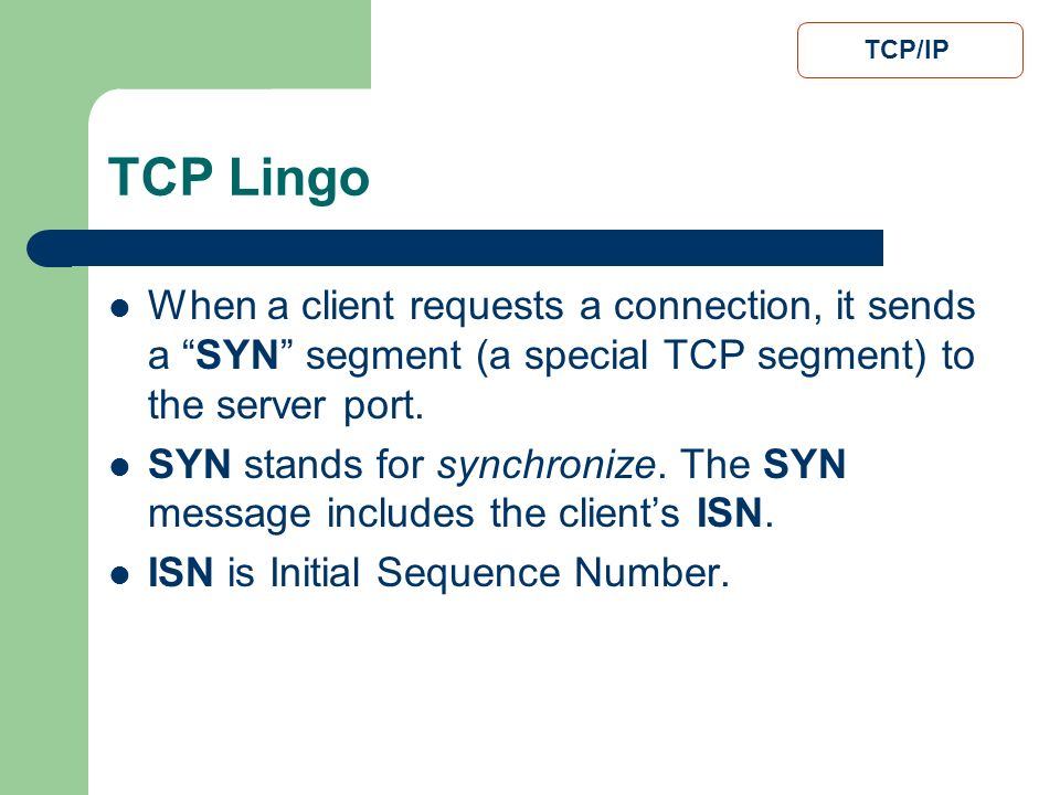 TCP/IP TCP Lingo. When a client requests a connection, it sends a SYN segment (a special TCP segment) to the server port.